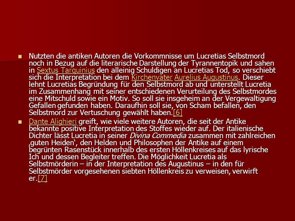 Nutzten die antiken Autoren die Vorkommnisse um Lucretias Selbstmord noch in Bezug auf die literarische Darstellung der Tyrannentopik und sahen in Sextus Tarquinius den alleinig Schuldigen an Lucretias Tod, so verschiebt sich die Interpretation bei dem Kirchenvater Aurelius Augustinus. Dieser lehnt Lucretias Begründung für den Selbstmord ab und unterstellt Lucretia im Zusammenhang mit seiner entschiedenen Verurteilung des Selbstmordes eine Mitschuld sowie ein Motiv. So soll sie insgeheim an der Vergewaltigung Gefallen gefunden haben. Daraufhin soll sie, von Scham befallen, den Selbstmord zur Vertuschung gewählt haben.[6]